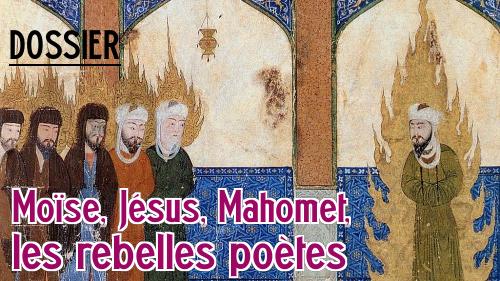 Moïse, Jésus, Mahomet, les rebelles poètes : le dossier